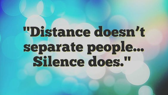 Distance doesn't seperate people, silence does.